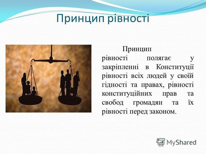 Принцип рівності Принцип рівності полягає у закріпленні в Конституції рівності всіх людей у своїй гідності та правах, рівності конституційних прав та свобод громадян та їх рівності перед законом.