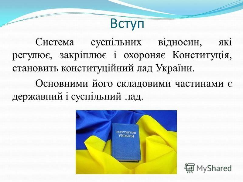 Вступ Система суспільних відносин, які регулює, закріплює і охороняє Конституція, становить конституційний лад України. Основними його складовими частинами є державний і суспільний лад.