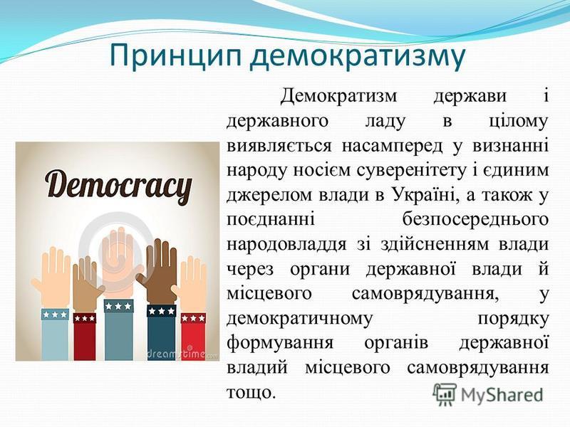 Принцип демократизму Демократизм держави і державного ладу в цілому виявляється насамперед у визнанні народу носієм суверенітету і єдиним джерелом влади в Україні, а також у поєднанні безпосереднього народовладдя зі здійсненням влади через органи дер