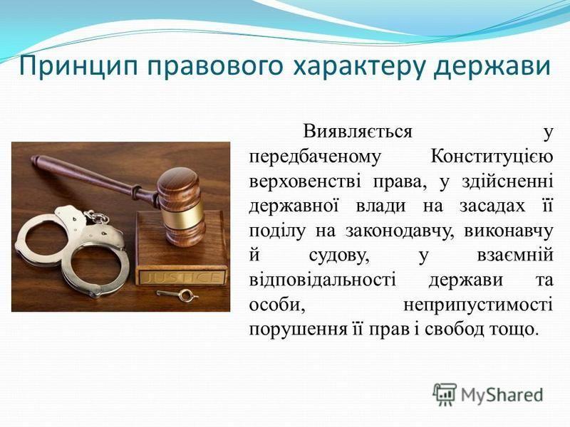 Принцип правового характеру держави Виявляється у передбаченому Конституцією верховенстві права, у здійсненні державної влади на засадах її поділу на законодавчу, виконавчу й судову, у взаємній відповідальності держави та особи, неприпустимості поруш