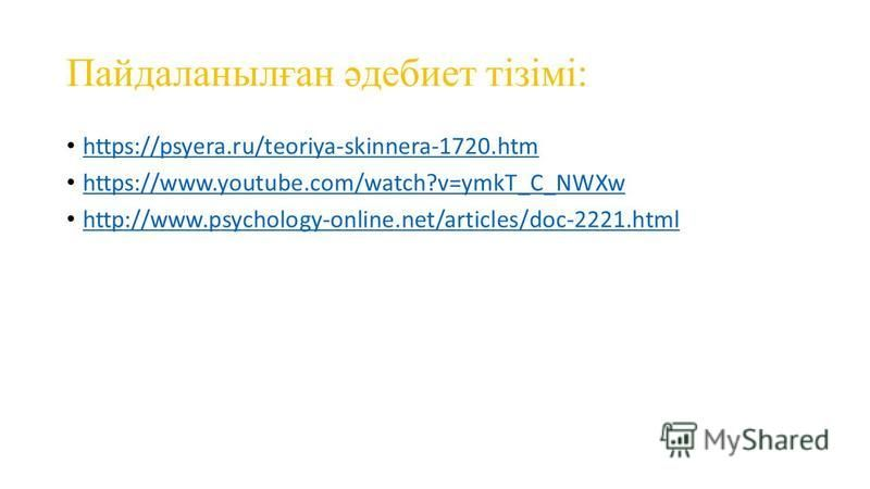 Пайдаланылған әдебиет тізімі: https://psyera.ru/teoriya-skinnera-1720. htm https://www.youtube.com/watch?v=ymkT_C_NWXw http://www.psychology-online.net/articles/doc-2221.html