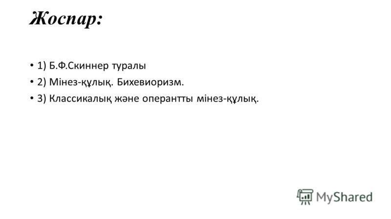 Жоспар: 1) Б.Ф.Скиннер туралы 2) Мінез-құлық. Бихевиоризм. 3) Классикалық және оперантты мінез-құлық.