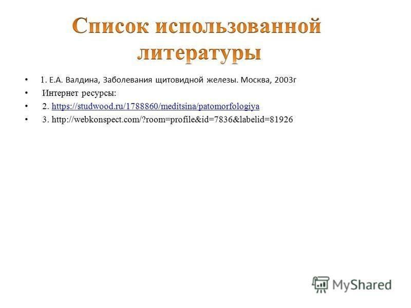 1. Е.А. Валдина, Заболевания щитовидной железы. Москва, 2003 г Интернет ресурсы: 2. https://studwood.ru/1788860/meditsina/patomorfologiyahttps://studwood.ru/1788860/meditsina/patomorfologiya 3. http://webkonspect.com/?room=profile&id=7836&labelid=819