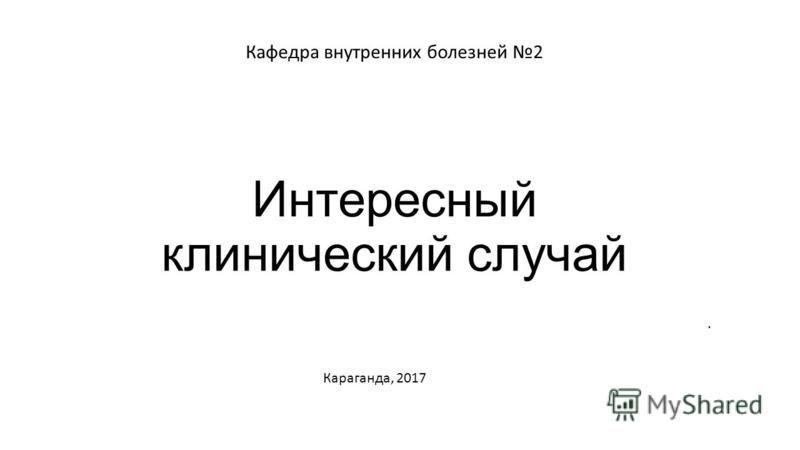 Интересный клинический случай Кафедра внутренних болезней 2. Караганда, 2017