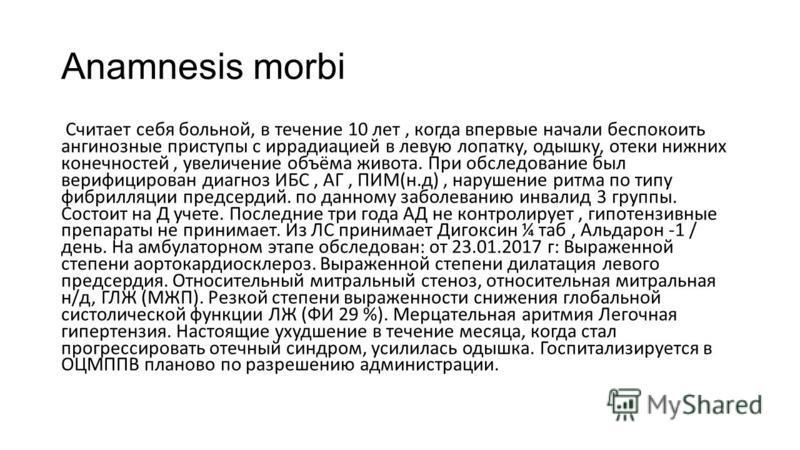 Anamnesis morbi Считает себя больной, в течение 10 лет, когда впервые начали беспокоить ангинозные приступы с иррадиацией в левую лопатку, одышку, отеки нижних конечностей, увеличение объёма живота. При обследование был верифицирован диагноз ИБС, АГ,