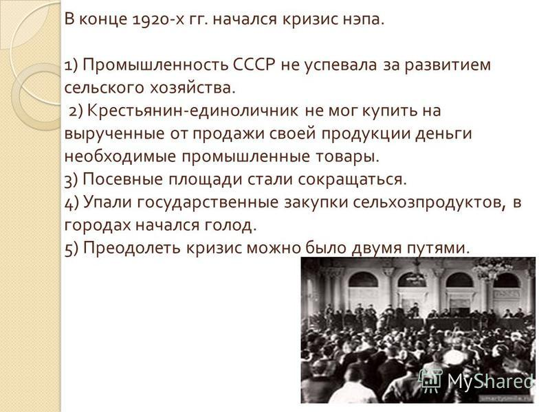 В конце 1920- х гг. начался кризис нэпа. 1) Промышленность СССР не успевала за развитием сельского хозяйства. 2) Крестьянин - единоличник не мог купить на вырученные от продажи своей продукции деньги необходимые промышленные товары. 3) Посевные площа