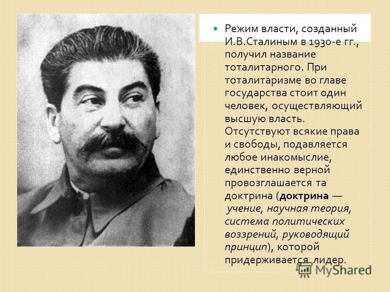 Режим власти, созданный И. В. Сталиным в 1930- е гг., получил название тоталитарного. При тоталитаризме во главе государства стоит один человек, осуществляющий высшую власть. Отсутствуют всякие права и свободы, подавляется любое инакомыслие, единстве