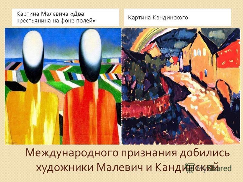Международного признания добились художники Малевич и Кандинский Картина Малевича « Два крестьянина на фоне полей » Картина Кандинского