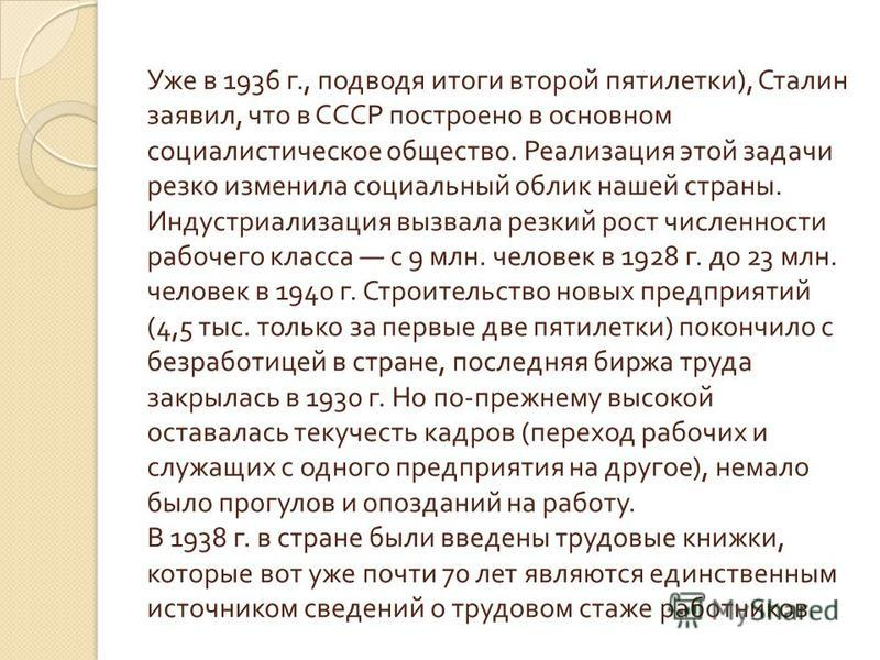Уже в 1936 г., подводя итоги второй пятилетки ), Сталин заявил, что в СССР построено в основном социалистическое общество. Реализация этой задачи резко изменила социальный облик нашей страны. Индустриализация вызвала резкий рост численности рабочего