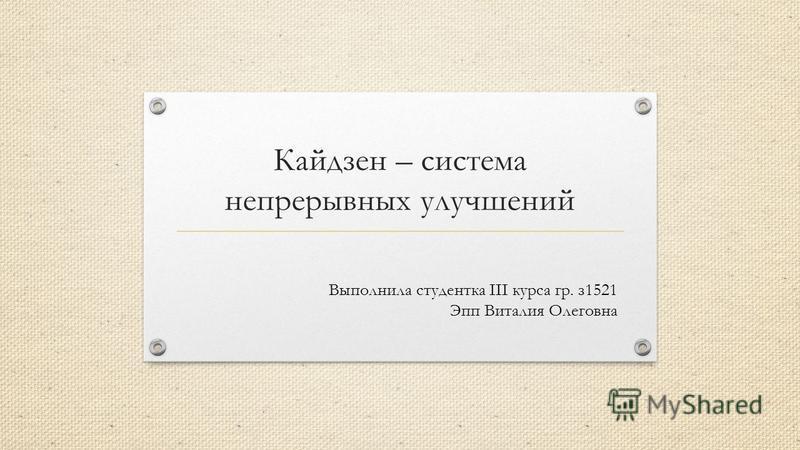 Кайдзен – система непрерывных улучшений Выполнила студентка III курса гр. з 1521 Эпп Виталия Олеговна
