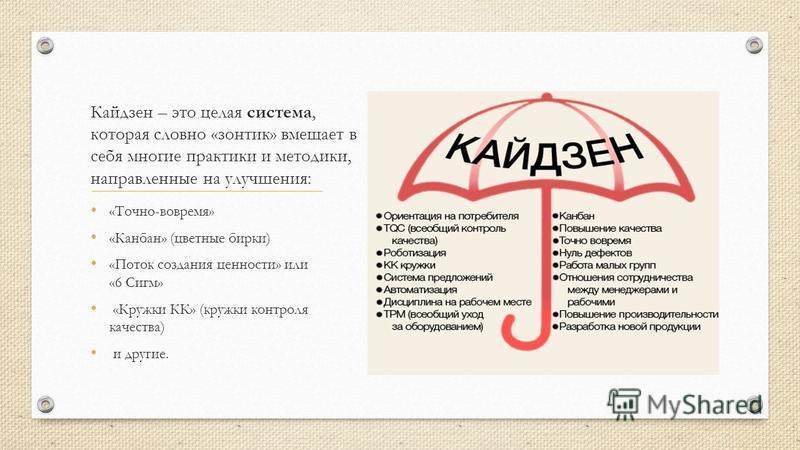 Кайдзен – это целая система, которая словно «зонтик» вмещает в себя многие практики и методики, направленные на улучшения: «Точно-вовремя» «Канбан» (цветные бирки) «Поток создания ценности» или «6 Сигм» «Кружки КК» (кружки контроля качества) и другие