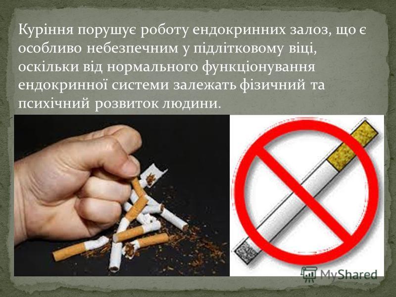 Куріння порушує роботу ендокринних залоз, що є особливо небезпечним у підлітковому віці, оскільки від нормального функціонування ендокринної системи залежать фізичний та психічний розвиток людини.