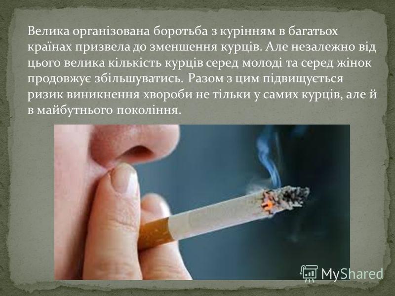 Велика організована боротьба з курінням в багатьох країнах призвела до зменшення курців. Але незалежно від цього велика кількість курців серед молоді та серед жінок продовжує збільшуватись. Разом з цим підвищується ризик виникнення хвороби не тільки