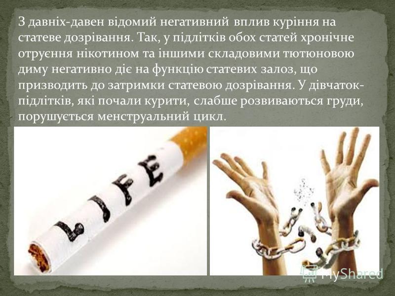 З давніх-давен відомий негативний вплив куріння на статеве дозрівання. Так, у підлітків обох статей хронічне отруєння нікотином та іншими складовими тютюновою диму негативно діє на функцію статевих залоз, що призводить до затримки статевою дозрівання
