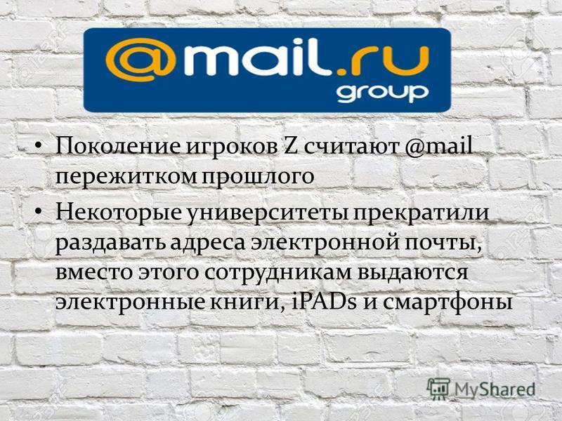 Поколение игроков Z считают @mail пережитком прошлого Некоторые университеты прекратили раздавать адреса электронной почты, вместо этого сотрудникам выдаются электронные книги, iPADs и смартфоны