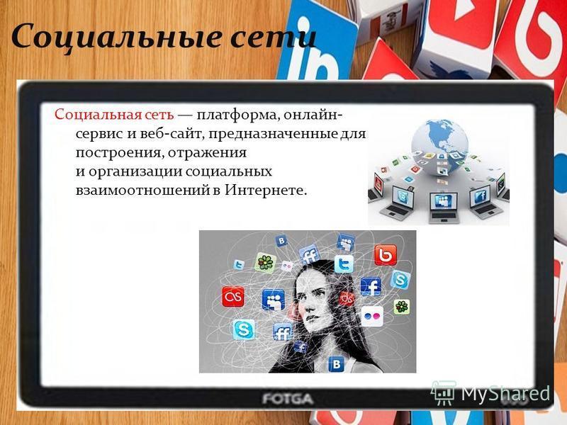 Социальные сети Социальная сеть платформа, онлайн- сервис и веб-сайт, предназначенные для построения, отражения и организации социальных взаимоотношений в Интернете.