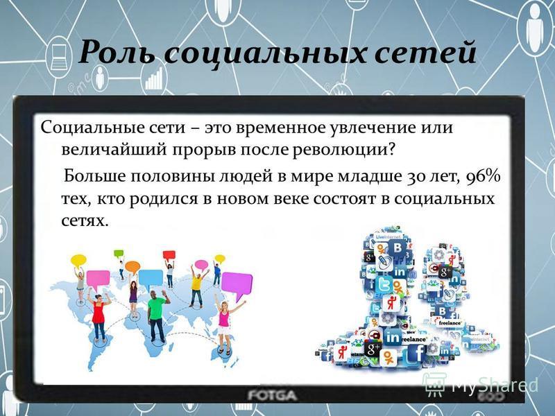 Роль социальных сетей Социальные сети – это временное увлечение или величайший прорыв после революции? Больше половины людей в мире младше 30 лет, 96% тех, кто родился в новом веке состоят в социальных сетях.