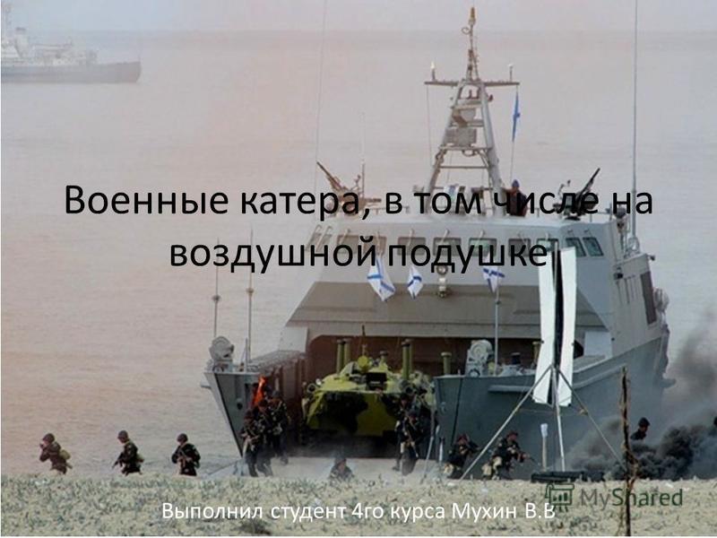 Военные катера, в том числе на воздушной подушке Выполнил студент 4 го курса Мухин В.В