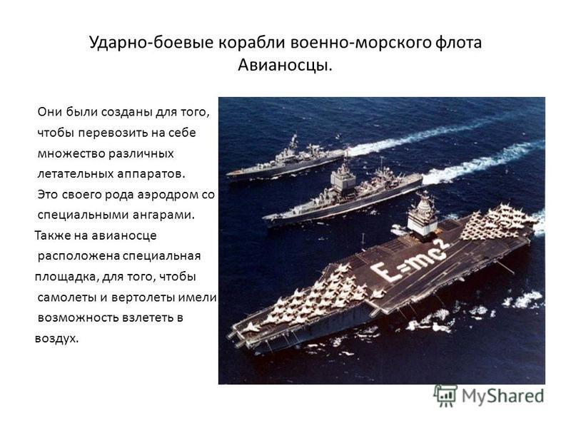 Ударно-боевые корабли военно-морского флота Авианосцы. Они были созданы для того, чтобы перевозить на себе множество различных летательных аппаратов. Это своего рода аэродром со специальными ангарами. Также на авианосце расположена специальная площад