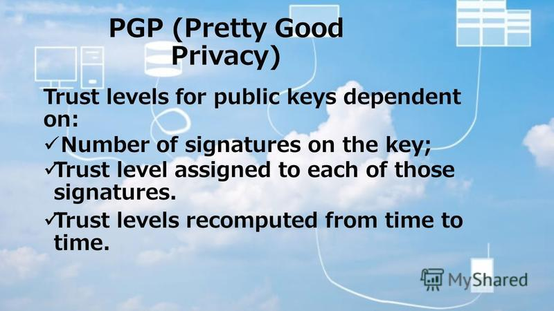 PGP (Pretty Good Privacy) Trust levels for public keys dependent on: Number of signatures on the key; Trust level assigned to each of those signatures. Trust levels recomputed from time to time.