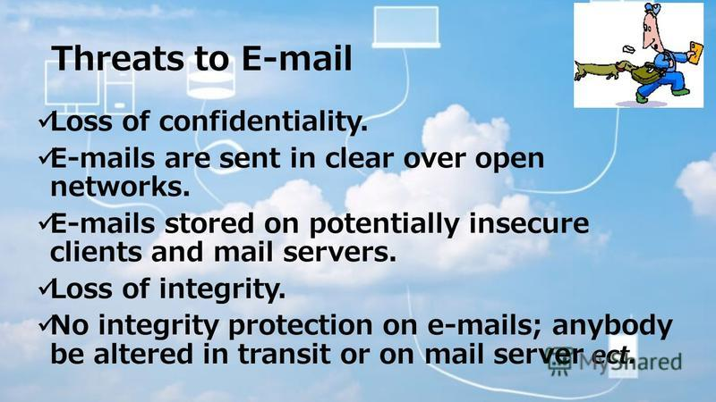 Threats to E-mail Loss of confidentiality. E-mails are sent in clear over open networks. E-mails stored on potentially insecure clients and mail servers. Loss of integrity. No integrity protection on e-mails; anybody be altered in transit or on mail