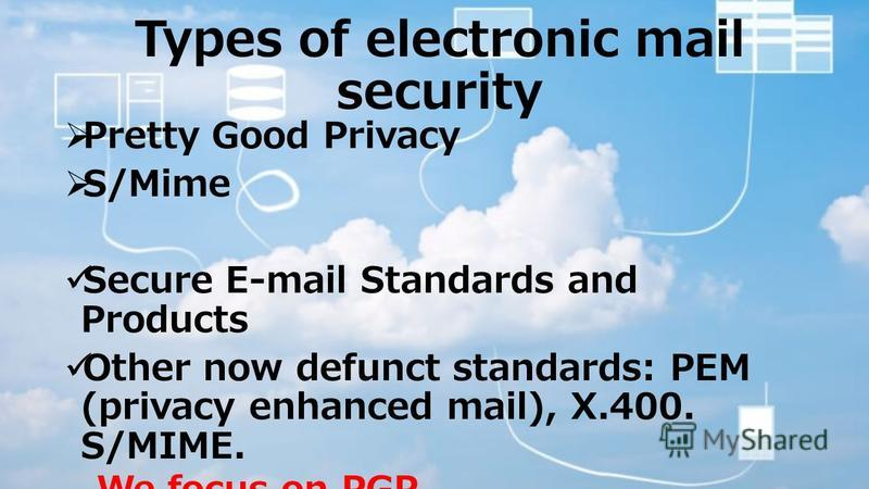 Types of electronic mail security Pretty Good Privacy S/Mime Secure E-mail Standards and Products Other now defunct standards: PEM (privacy enhanced mail), X.400. S/MIME. We focus on PGP