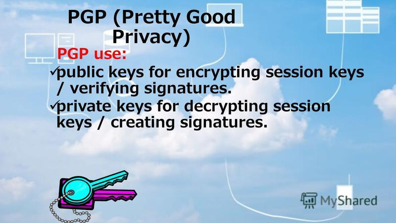 PGP (Pretty Good Privacy) PGP use: public keys for encrypting session keys / verifying signatures. private keys for decrypting session keys / creating signatures.