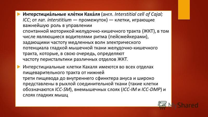 Интерстициа́льные клей́тки Каха́ля (англ. Interstitial cell of Cajal; ICC; от лат. interstitium промежуток) клейтки, играющие важнейшую роль в управлении спонтанной моторикой желудочно-кишечного тракта (ЖКТ), в том числе являющиеся водителями ритма (