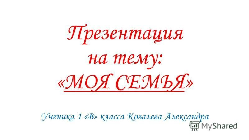 Презентация на тему: «МОЯ СЕМЬЯ» Ученика 1 «В» класса Ковалева Александра
