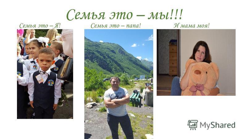 Семья это – мы!!! Семья это – Я! Семья это – папа! И мама моя! а
