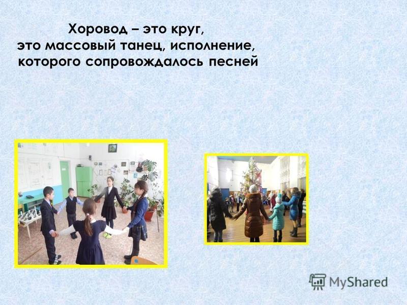Хоровод – это круг, это массовый танец, исполнение, которого сопровождалось песней