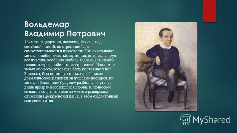 Вольдемар Владимир Петрович 16-летний дворянин, находящийся еще под семейной опекой, но стремящийся к самостоятельности и взрослости. Его охватывают мечты о любви, счастье, гармонии, он идеализирует все чувства, особенно любовь. Однако для самого гла