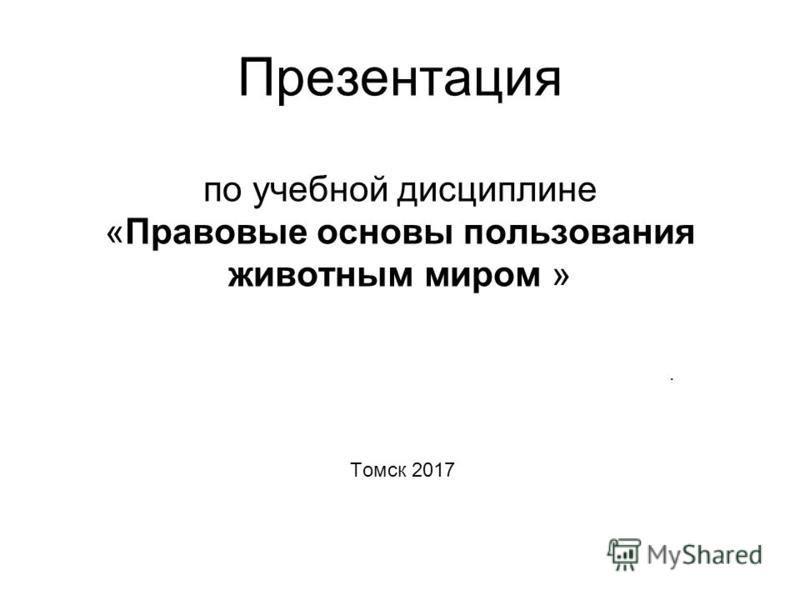Презентация по учебной дисциплине «Правовые основы пользования животным миром ». Томск 2017
