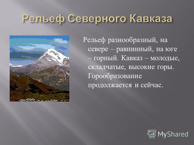 Рельеф разнообразный, на севере – равнинный, на юге – горный. Кавказ – молодые, складчатые, высокие горы. Горообразование продолжается и сейчас.