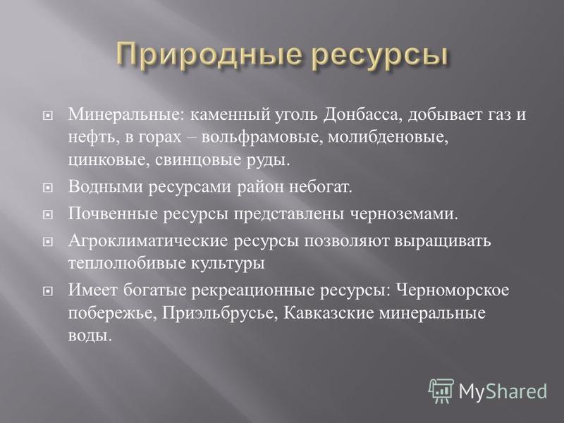 Минеральные : каменный уголь Донбасса, добывает газ и нефть, в горах – вольфрамовые, молибденовые, цинковые, свинцовые руды. Водными ресурсами район небогат. Почвенные ресурсы представлены черноземами. Агроклиматические ресурсы позволяют выращивать т