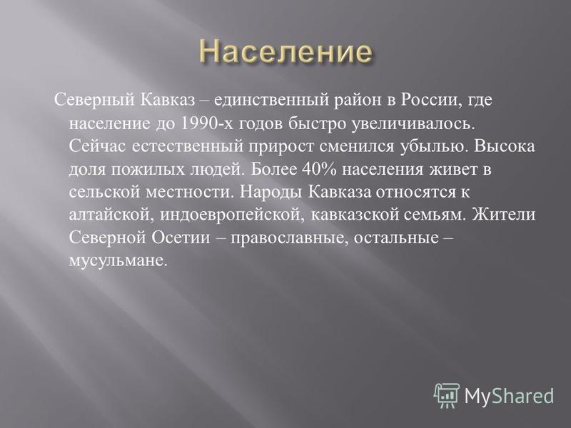 Северный Кавказ – единственный район в России, где население до 1990- х годов быстро увеличивалось. Сейчас естественный прирост сменился убылью. Высока доля пожилых людей. Более 40% населения живет в сельской местности. Народы Кавказа относятся к алт