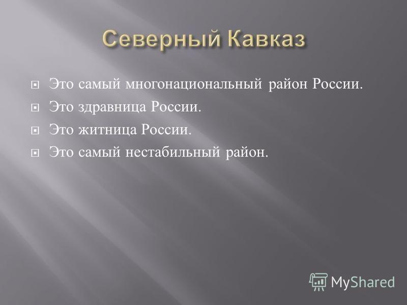 Это самый многонациональный район России. Это здравница России. Это житница России. Это самый нестабильный район.