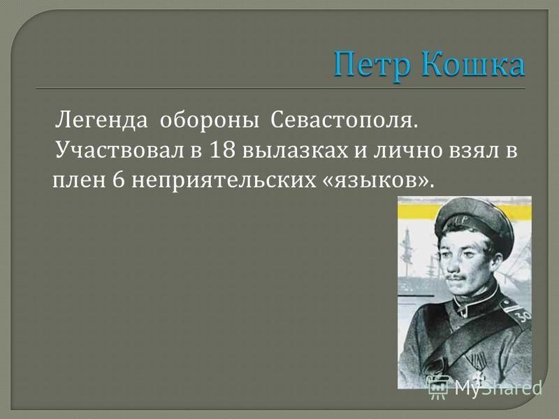 Легенда обороны Севастополя. Участвовал в 18 вылазках и лично взял в плен 6 неприятельских « языков ».