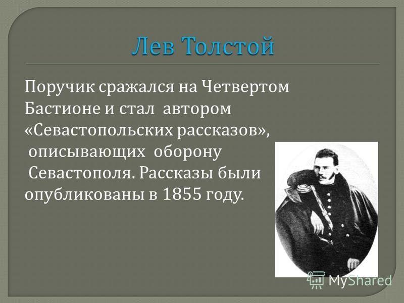 Поручик сражался на Четвертом Бастионе и стал автором « Севастопольских рассказов », описывающих оборону Севастополя. Рассказы были опубликованы в 1855 году.