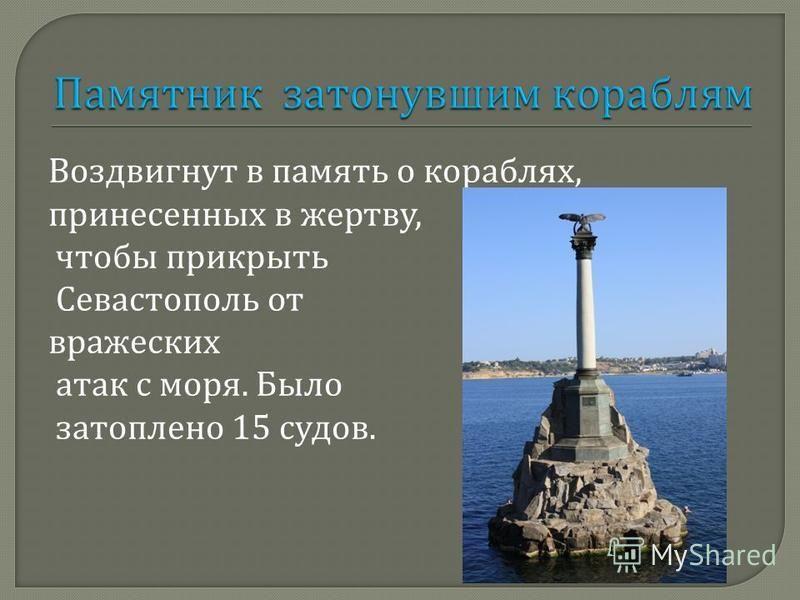 Воздвигнут в память о кораблях, принесенных в жертву, чтобы прикрыть Севастополь от вражеских атак с моря. Было затоплено 15 судов.