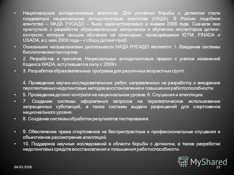 Национальные антидопинговые агентства. Для усиления борьбы с допингом стали создаваться национальные антидопинговые агентства (НАДА). В России подобное агентство – НАДА РУСАДО – было зарегистрировано в январе 2008 года. Сначала оно приступило к разра