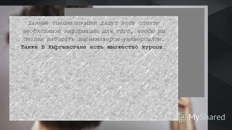 .. Данные специализации дадут весь спектр необходимой информации для того, чтобы вы смогли работать парикмахером-универсалом. Также В Кыргызстане есть множество курсов: