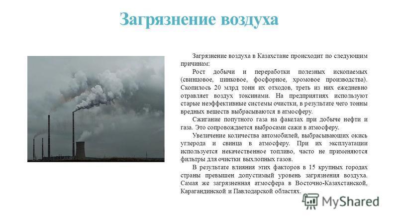 Загрязнение воздуха Загрязнение воздуха в Казахстане происходит по следующим причинам: Рост добычи и переработки полезных ископаемых (свинцовое, цинковое, фосфорное, хромовое производства). Скопилось 20 млрд тонн их отходов, треть из них ежедневно от