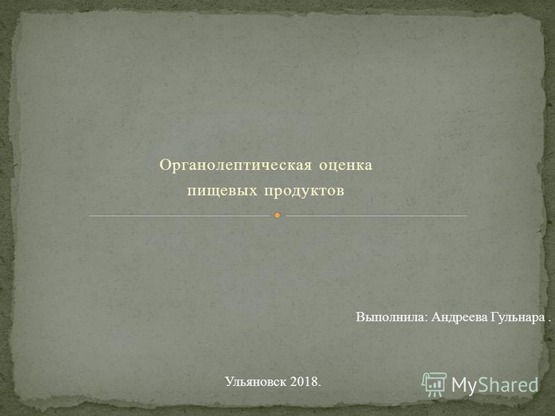 Органолептическая оценка пищевых продуктов Выполнила: Андреева Гульнара. Ульяновск 2018.
