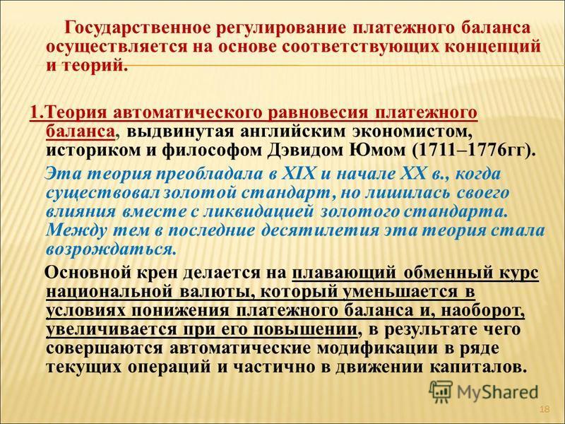 Государственное регулирование платежного баланса осуществляется на основе соответствующих концепций и теорий. 1. Теория автоматического равновесия платежного баланса, выдвинутая английским экономистом, историком и философом Дэвидом Юмом (1711–1776 гг