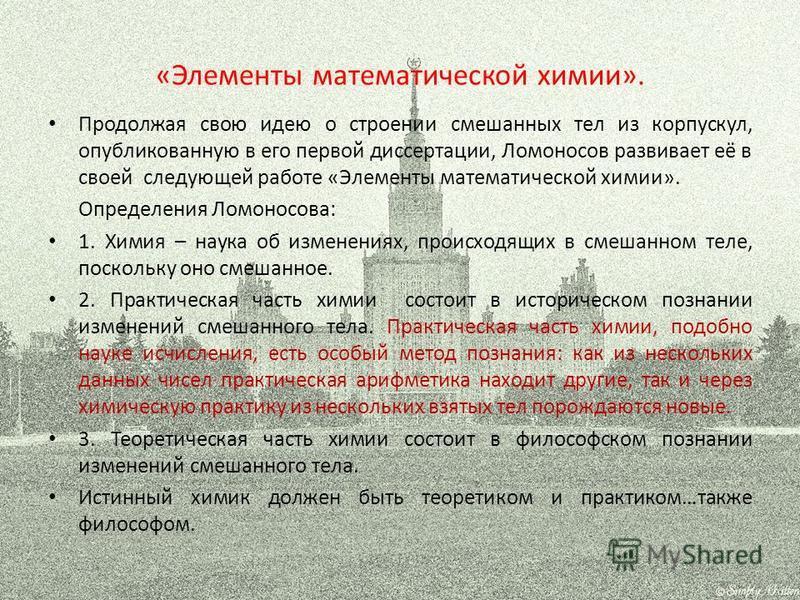 «Элементы математической химии». Продолжая свою идею о строении смешанных тел из корпускул, опубликованную в его первой диссертации, Ломоносов развивает её в своей следующей работе «Элементы математической химии». Определения Ломоносова: 1. Химия – н