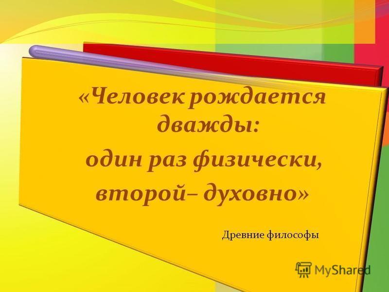 «Человек рождается дважды: один раз физически, второй– духовно» Древние философы