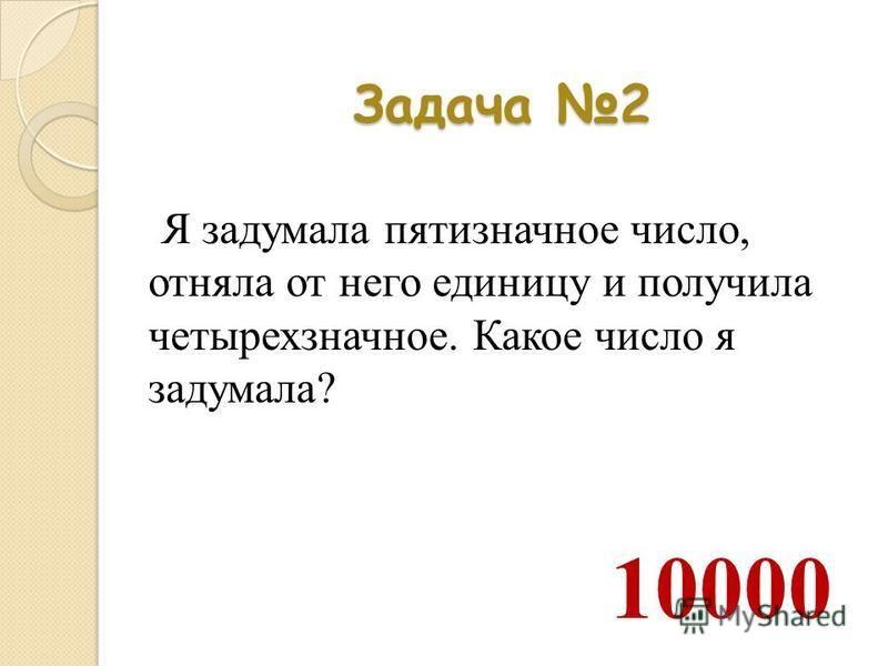 Задача 2 Я задумала пятизначное число, отняла от него единицу и получила четырехзначное. Какое число я задумала? 10000