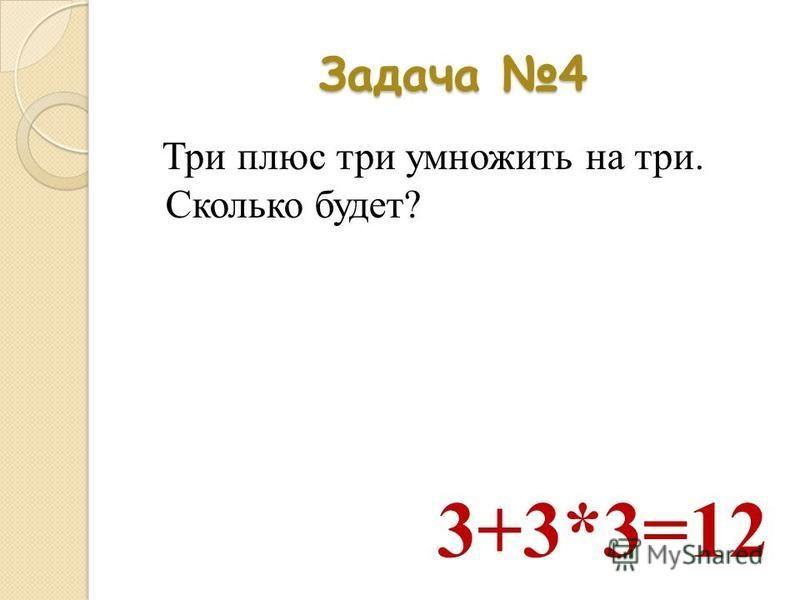 Задача 4 Три плюс три умножить на три. Сколько будет? 3+3*3=12