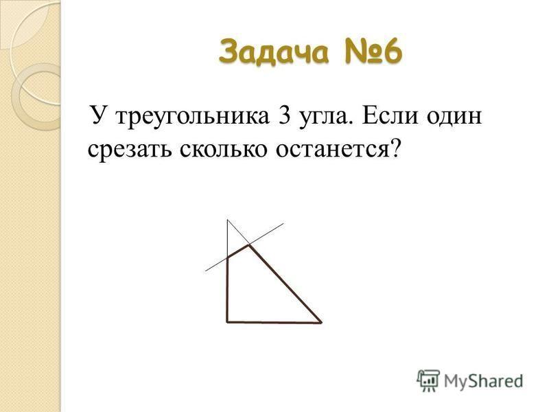 Задача 6 У треугольника 3 угла. Если один срезать сколько останется?